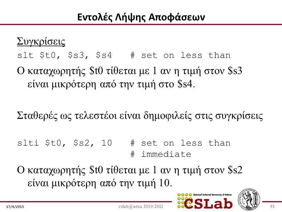17/4/2015 cslab@ntua 2010-201191 Συγκρίσεις slt $t0, $s3, $s4 # set on less than Ο καταχωρητής $t0 τίθεται με 1 αν η τιμή στον $s3 είναι μικρότερη από