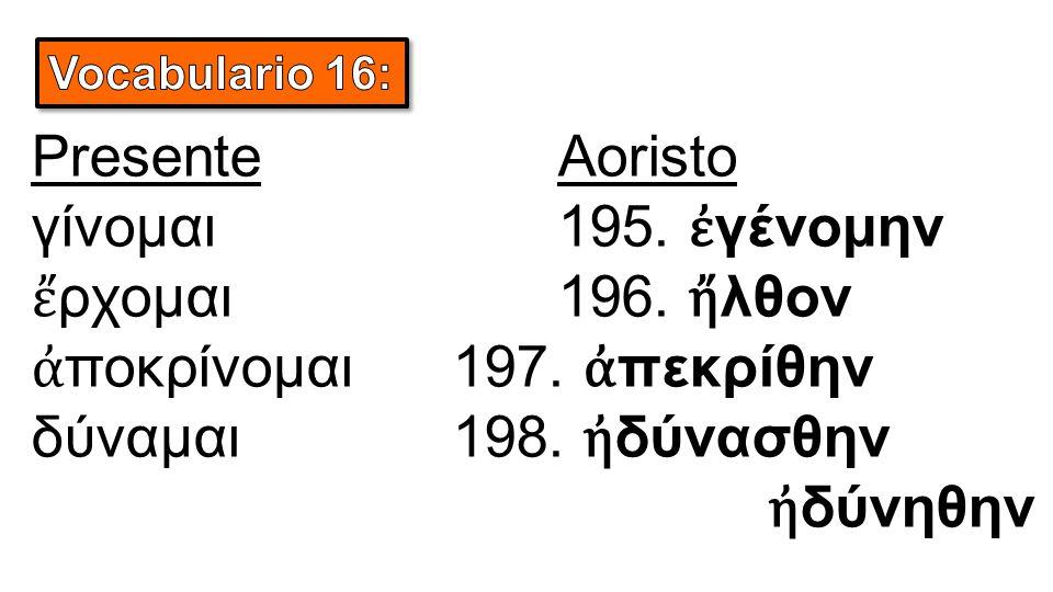 PresenteAoristo γίνομαι195. ἐ γένομην ἔ ρχομαι196. ἤ λθον ἀ ποκρίνομαι197. ἀ πεκρίθην δύναμαι198. ἠ δύνασθην ἠ δύνηθην