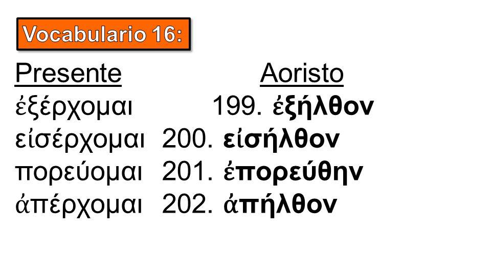 PresenteAoristo ἐ ξέρχομαι199. ἐ ξήλθον ε ἰ σέρχομαι200.