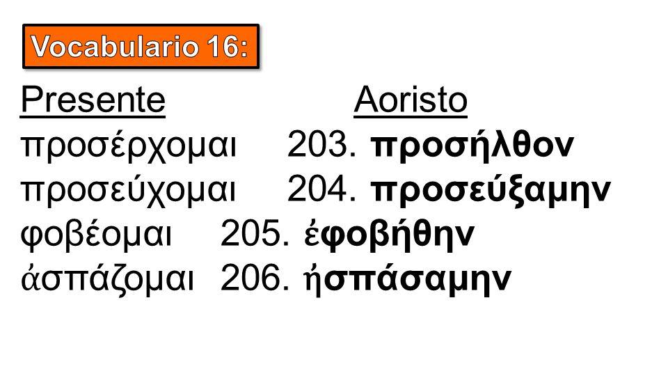 PresenteAoristo προσέρχομαι203. προσήλθον προσεύχομαι204. προσεύξαμην φοβέομαι205. ἐ φοβήθην ἀ σπάζομαι206. ἠ σπάσαμην