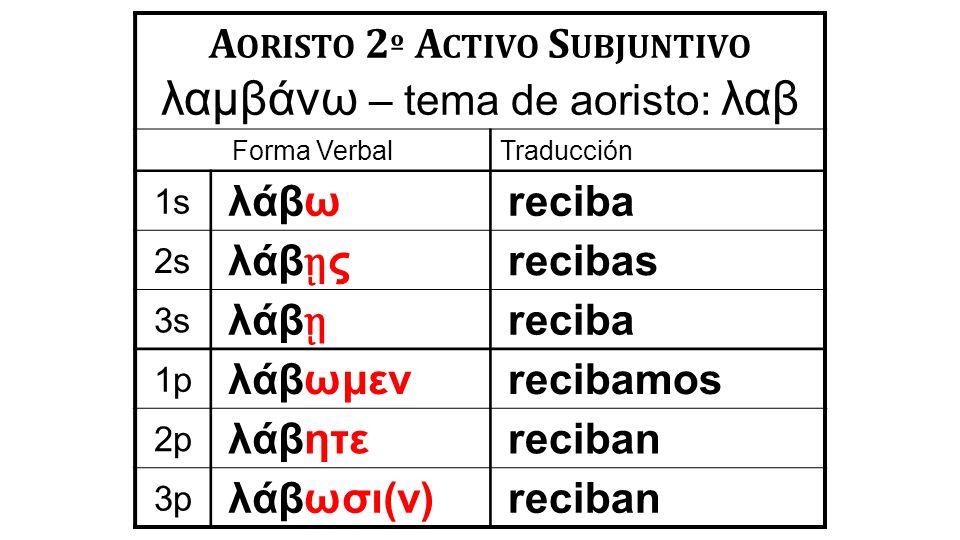 A ORISTO 2 º A CTIVO S UBJUNTIVO λαμβάνω – tema de aoristo: λαβ Forma VerbalTraducción 1s λάβωreciba 2s λάβ ῃ ς recibas 3s λάβ ῃ reciba 1p λάβωμενrecibamos 2p λάβητεreciban 3p λάβωσι(ν)reciban