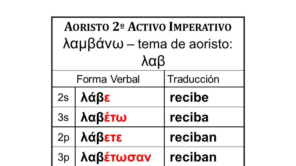A ORISTO 2 º A CTIVO I MPERATIVO λαμβάνω – tema de aoristo: λαβ Forma VerbalTraducción 2s λάβεrecibe 3s λαβέτωreciba 2p λάβετεreciban 3p λαβέτωσανreci