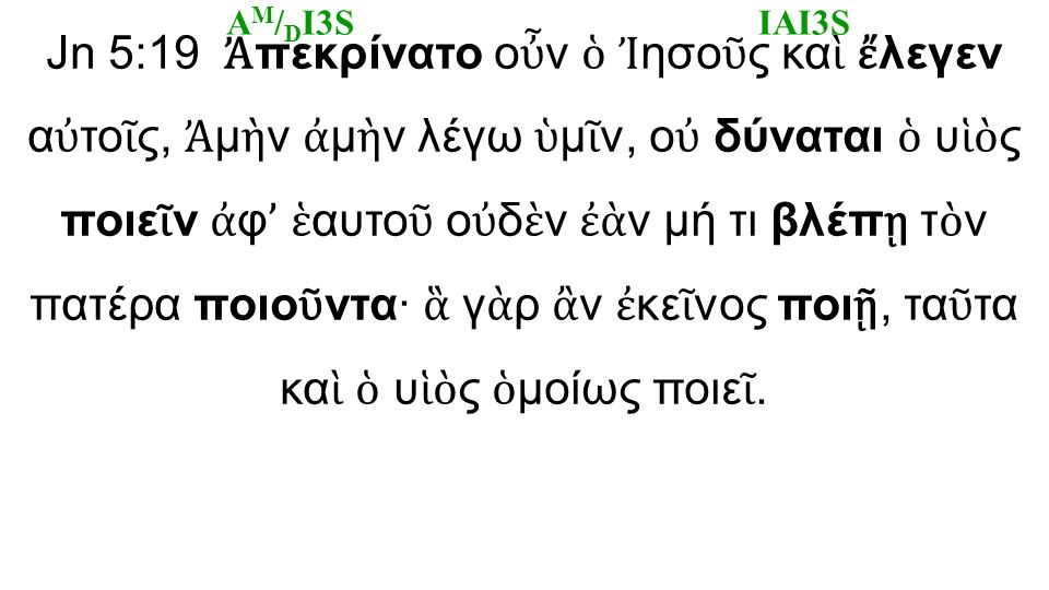 Jn 5:19 Ἀ πεκρίνατο ο ὖ ν ὁ Ἰ ησο ῦ ς κα ὶ ἔ λεγεν α ὐ το ῖ ς, Ἀ μ ὴ ν ἀ μ ὴ ν λέγω ὑ μ ῖ ν, ο ὐ δύναται ὁ υ ἱὸ ς ποιε ῖ ν ἀ φ ' ἑ αυτο ῦ ο ὐ δ ὲ ν ἐὰ ν μή τι βλέπ ῃ τ ὸ ν πατέρα ποιο ῦ ντα· ἃ γ ὰ ρ ἂ ν ἐ κε ῖ νος ποι ῇ, τα ῦ τα κα ὶ ὁ υ ἱὸ ς ὁ μοίως ποιε ῖ.