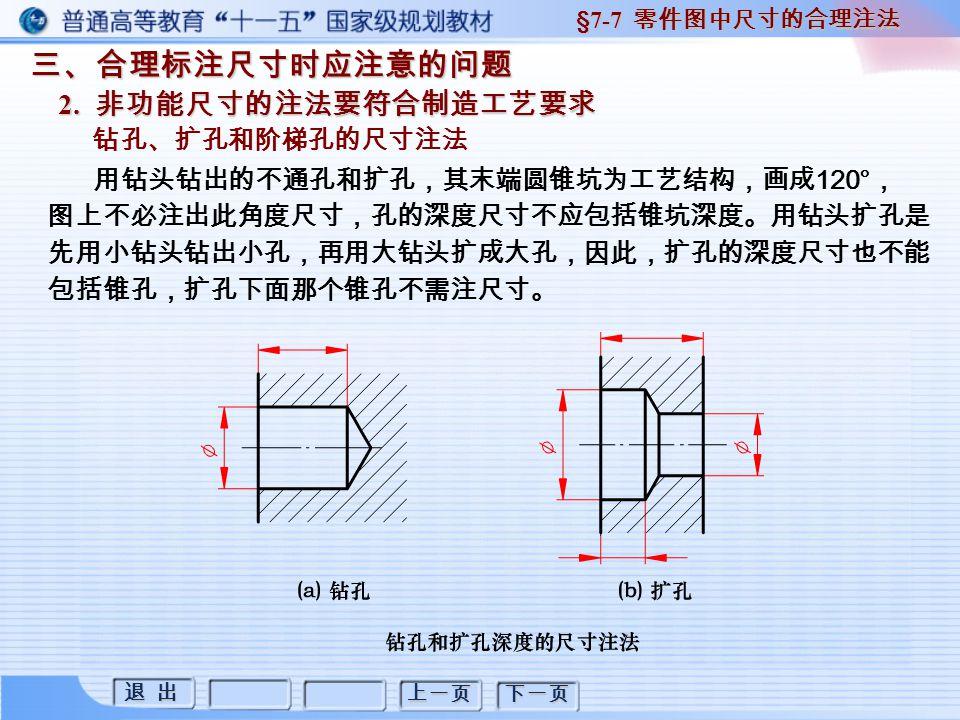 退 出 退 出 上一页 下一页 三、合理标注尺寸时应注意的问题 2. 非功能尺寸的注法要符合制造工艺要求 §7-7 零件图中尺寸的合理注法 钻孔、扩孔和阶梯孔的尺寸注法 用钻头钻出的不通孔和扩孔,其末端圆锥坑为工艺结构,画成 120° , 图上不必注出此角度尺寸,孔的深度尺寸不应包括锥坑深度。用钻头