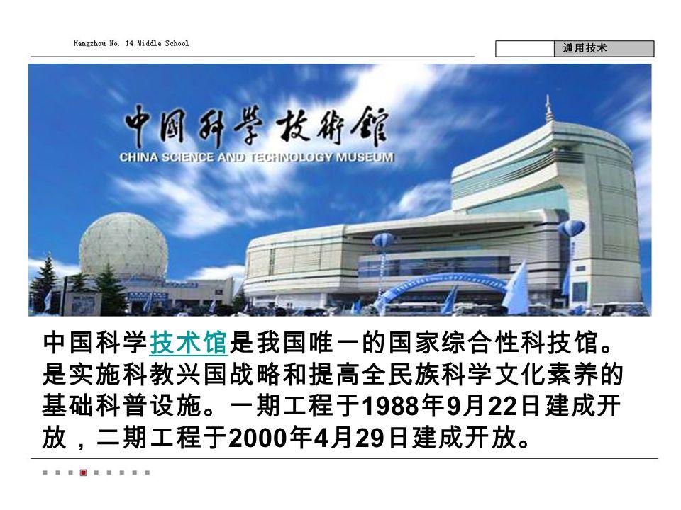 中国科学技术馆是我国唯一的国家综合性科技馆。 是实施科教兴国战略和提高全民族科学文化素养的 基础科普设施。一期工程于 1988 年 9 月 22 日建成开 放,二期工程于 2000 年 4 月 29 日建成开放。技术馆