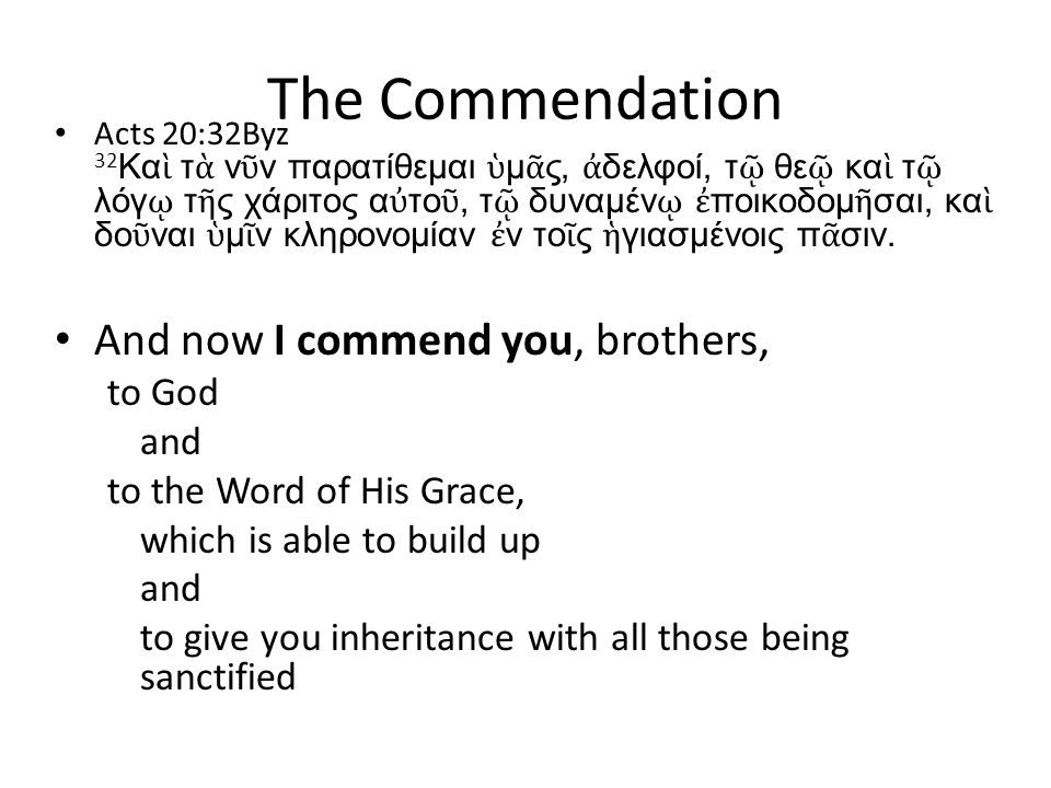 The Commendation Acts 20:32Byz 32 Κα ὶ τ ὰ ν ῦ ν παρατίθεμαι ὑ μ ᾶ ς, ἀ δελφοί, τ ῷ θε ῷ κα ὶ τ ῷ λόγ ῳ τ ῆ ς χάριτος α ὐ το ῦ, τ ῷ δυναμέν ῳ ἐ ποικοδομ ῆ σαι, κα ὶ δο ῦ ναι ὑ μ ῖ ν κληρονομίαν ἐ ν το ῖ ς ἡ γιασμένοις π ᾶ σιν.