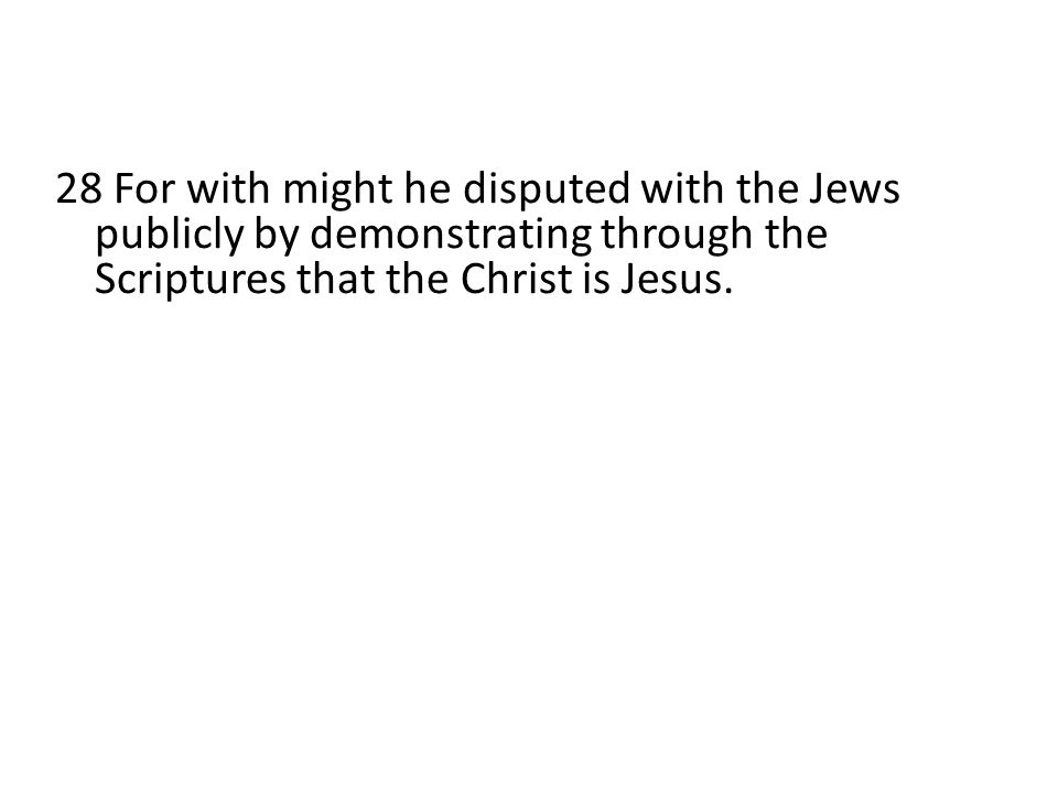 28 For with might he disputed with the Jews publicly by demonstrating through the Scriptures that the Christ is Jesus.