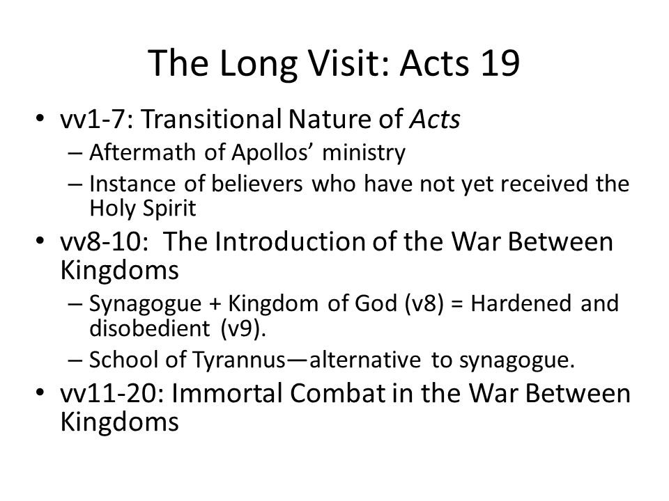 The Long Visit: Acts 19 vv1-7: Transitional Nature of Acts – Aftermath of Apollos' ministry – Instance of believers who have not yet received the Holy Spirit vv8-10: The Introduction of the War Between Kingdoms – Synagogue + Kingdom of God (v8) = Hardened and disobedient (v9).