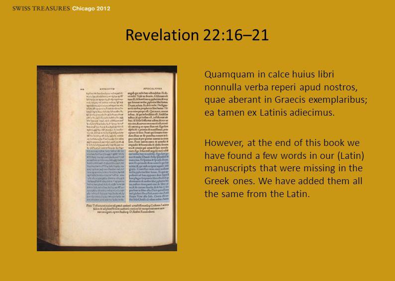 Revelation 22:16–21 Quamquam in calce huius libri nonnulla verba reperi apud nostros, quae aberant in Graecis exemplaribus; ea tamen ex Latinis adiecimus.