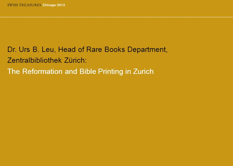 Dr. Urs B. Leu, Head of Rare Books Department, Zentralbibliothek Zürich: The Reformation and Bible Printing in Zurich