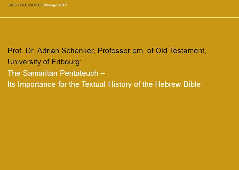 Prof. Dr. Adrian Schenker, Professor em. of Old Testament, University of Fribourg: The Samaritan Pentateuch – Its Importance for the Textual History o