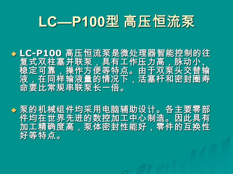 LC—P100 型 高压恒流泵  LC-P100 高压恒流泵是微处理器智能控制的往 复式双柱塞并联泵,具有工作压力高,脉动小、 稳定可靠,操作方便等特点。由于双泵头交替输 液,在同样输液量的情况下,活塞杆和密封圈寿 命要比常规串联泵长一倍。  泵的机械组件均采用电脑辅助设计。各主要零部 件均在世界先进的数控加工中心制造。因此具有 加工精确度高,泵体密封性能好,零件的互换性 好等特点。