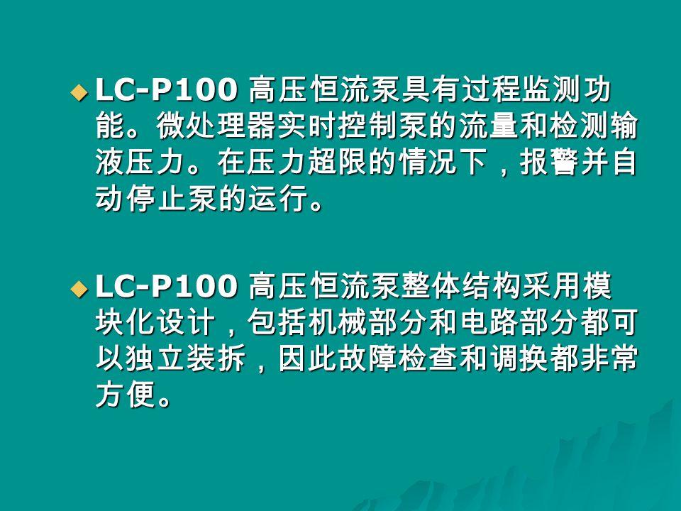  LC-P100 高压恒流泵具有过程监测功 能。微处理器实时控制泵的流量和检测输 液压力。在压力超限的情况下,报警并自 动停止泵的运行。  LC-P100 高压恒流泵整体结构采用模 块化设计,包括机械部分和电路部分都可 以独立装拆,因此故障检查和调换都非常 方便。