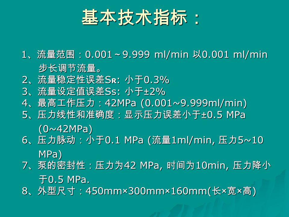 基本技术指标: 1 、流量范围: 0.001 ~ 9.999 ml/min 以 0.001 ml/min 1 、流量范围: 0.001 ~ 9.999 ml/min 以 0.001 ml/min 步长调节流量。 2 、流量稳定性误差 S R : 小于 0.3% 3 、流量设定值误差 Ss: 小于 ±2% 4 、最高工作压力: 42MPa (0.001~9.999ml/min) 5 、压力线性和准确度:显示压力误差小于 ±0.5 MPa 步长调节流量。 2 、流量稳定性误差 S R : 小于 0.3% 3 、流量设定值误差 Ss: 小于 ±2% 4 、最高工作压力: 42MPa (0.001~9.999ml/min) 5 、压力线性和准确度:显示压力误差小于 ±0.5 MPa (0~42MPa) 6 、压力脉动:小于 0.1 MPa ( 流量 1ml/min, 压力 5~10 (0~42MPa) 6 、压力脉动:小于 0.1 MPa ( 流量 1ml/min, 压力 5~10 MPa) 7 、泵的密封性:压力为 42 MPa, 时间为 10min, 压力降小 MPa) 7 、泵的密封性:压力为 42 MPa, 时间为 10min, 压力降小 于 0.5 MPa.