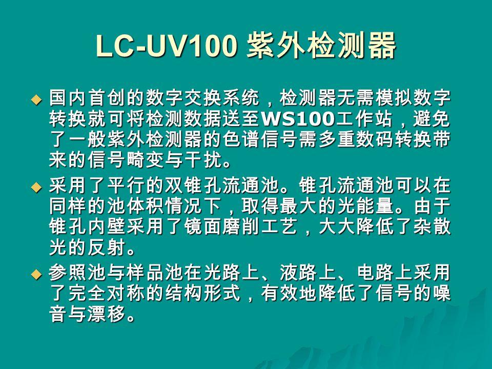 LC-UV100 紫外检测器  国内首创的数字交换系统,检测器无需模拟数字 转换就可将检测数据送至 WS100 工作站,避免 了一般紫外检测器的色谱信号需多重数码转换带 来的信号畸变与干扰。  采用了平行的双锥孔流通池。锥孔流通池可以在 同样的池体积情况下,取得最大的光能量。由于 锥孔内壁采用了镜面磨削工艺,大大降低了杂散 光的反射。  参照池与样品池在光路上、液路上、电路上采用 了完全对称的结构形式,有效地降低了信号的噪 音与漂移。