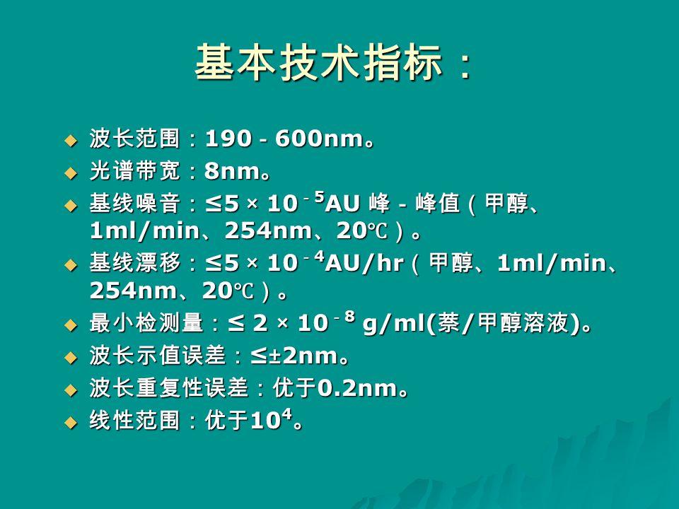 基本技术指标:  波长范围: 190 - 600nm 。  光谱带宽: 8nm 。  基线噪音: ≤5 × 10 - 5 AU 峰-峰值(甲醇、 1ml/min 、 254nm 、 20 ℃)。  基线漂移: ≤5 × 10 - 4 AU/hr (甲醇、 1ml/min 、 254nm 、 20 ℃)。  最小检测量: ≤ 2 × 10 - 8 g/ml( 萘 / 甲醇溶液 ) 。  波长示值误差: ≤±2nm 。  波长重复性误差:优于 0.2nm 。  线性范围:优于 10 4 。
