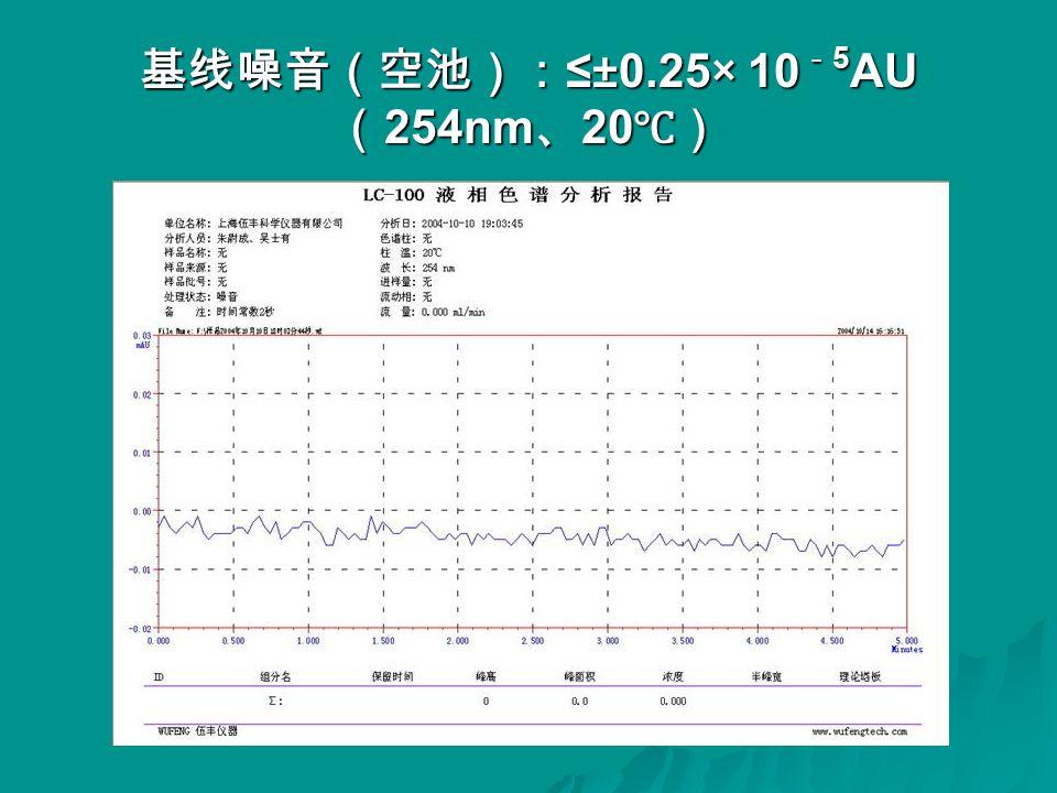 基线噪音(空池): ≤±0.25× 10 - 5 AU ( 254nm 、 20 ℃)