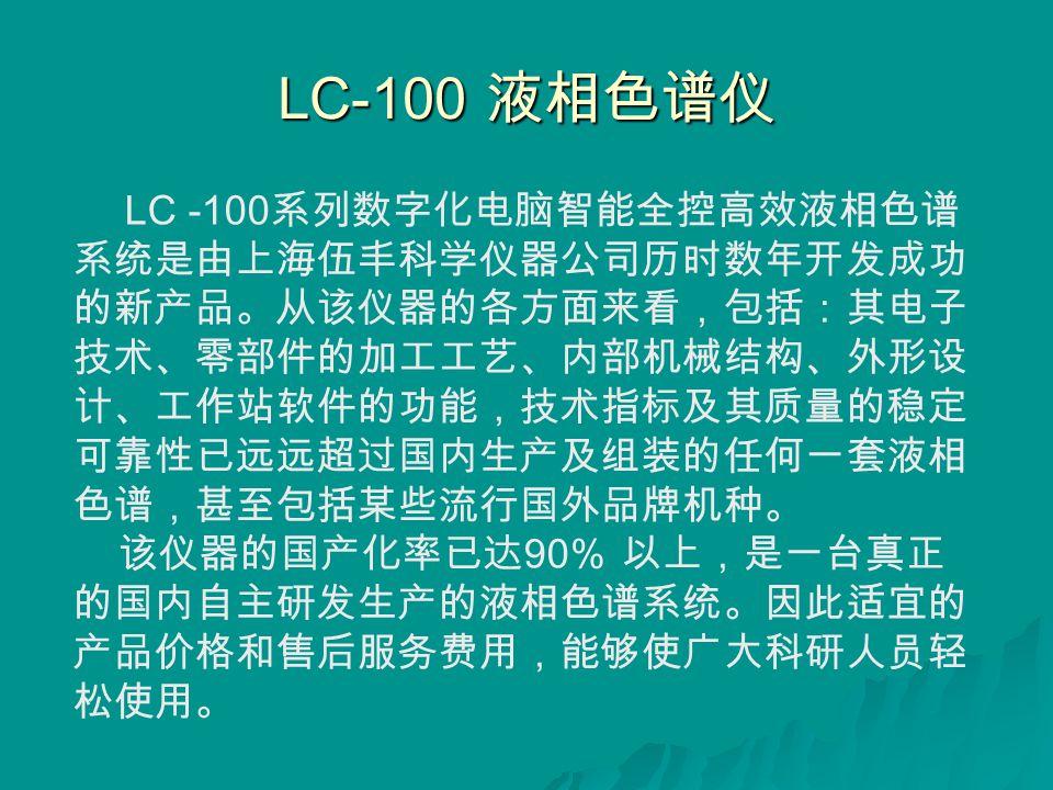 LC-100 液相色谱仪 LC -100 系列数字化电脑智能全控高效液相色谱 系统是由上海伍丰科学仪器公司历时数年开发成功 的新产品。从该仪器的各方面来看,包括:其电子 技术、零部件的加工工艺、内部机械结构、外形设 计、工作站软件的功能,技术指标及其质量的稳定 可靠性已远远超过国内生产及组装的任何一套液相 色谱,甚至包括某些流行国外品牌机种。 该仪器的国产化率已达 90% 以上,是一台真正 的国内自主研发生产的液相色谱系统。因此适宜的 产品价格和售后服务费用,能够使广大科研人员轻 松使用。