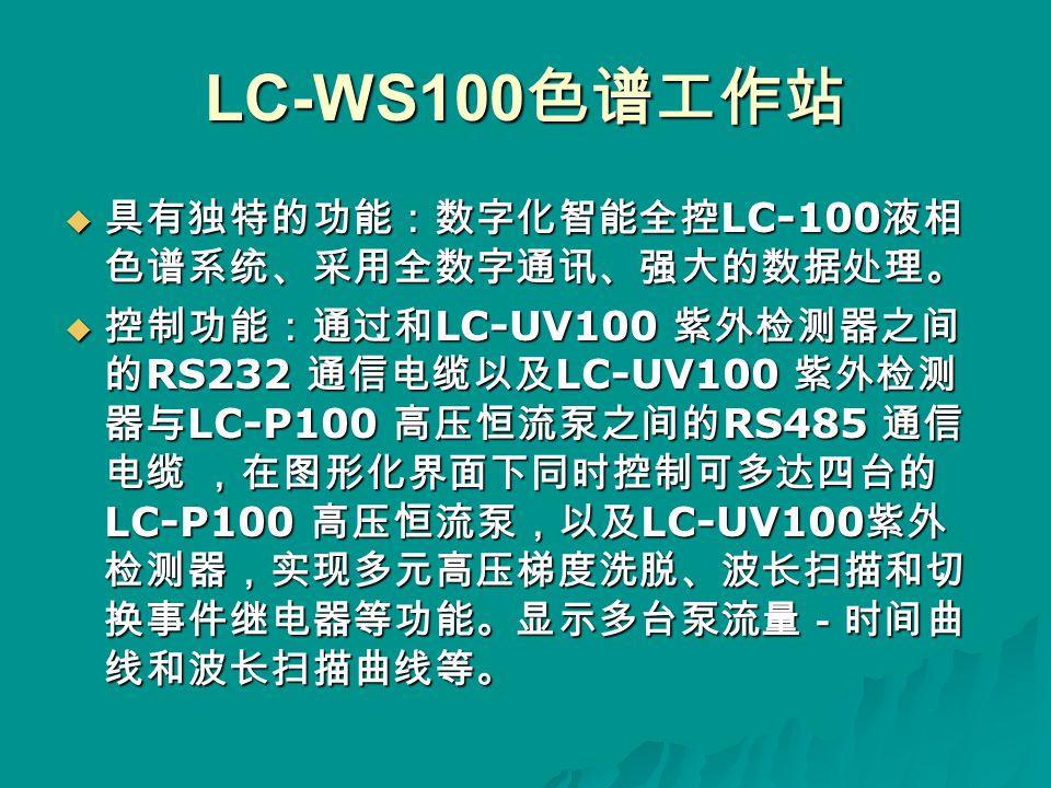  具有独特的功能:数字化智能全控 LC-100 液相 色谱系统、采用全数字通讯、强大的数据处理。  控制功能:通过和 LC-UV100 紫外检测器之间 的 RS232 通信电缆以及 LC-UV100 紫外检测 器与 LC-P100 高压恒流泵之间的 RS485 通信 电缆 ,在图形化界面下同时控制可多达四台的 LC-P100 高压恒流泵,以及 LC-UV100 紫外 检测器,实现多元高压梯度洗脱、波长扫描和切 换事件继电器等功能。显示多台泵流量-时间曲 线和波长扫描曲线等。