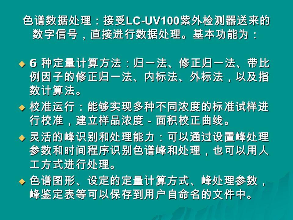 色谱数据处理:接受 LC-UV100 紫外检测器送来的 数字信号,直接进行数据处理。基本功能为:  6 种定量计算方法:归一法、修正归一法、带比 例因子的修正归一法、内标法、外标法,以及指 数计算法。  校准运行:能够实现多种不同浓度的标准试样进 行校准,建立样品浓度-面积校正曲线。  灵活的峰识别和处理能力:可以通过设置峰处理 参数和时间程序识别色谱峰和处理,也可以用人 工方式进行处理。  色谱图形、设定的定量计算方式、峰处理参数, 峰鉴定表等可以保存到用户自命名的文件中。
