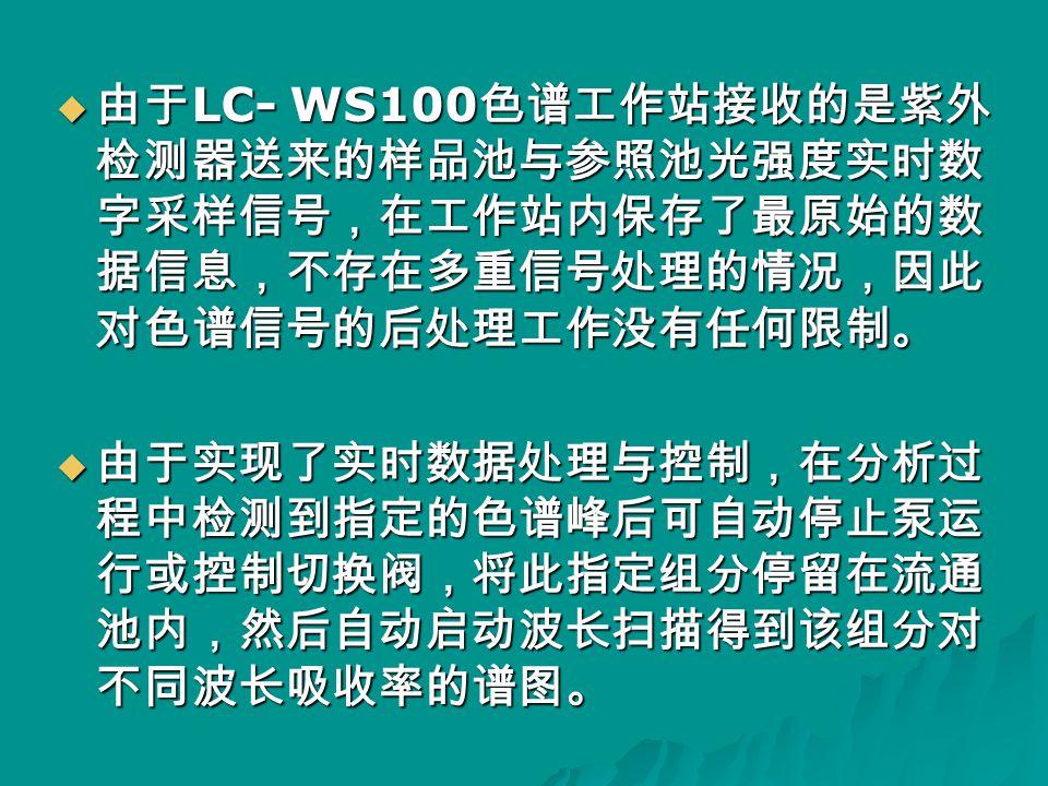  由于 LC- WS100 色谱工作站接收的是紫外 检测器送来的样品池与参照池光强度实时数 字采样信号,在工作站内保存了最原始的数 据信息,不存在多重信号处理的情况,因此 对色谱信号的后处理工作没有任何限制。  由于实现了实时数据处理与控制,在分析过 程中检测到指定的色谱峰后可自动停止泵运 行或控制切换阀,将此指定组分停留在流通 池内,然后自动启动波长扫描得到该组分对 不同波长吸收率的谱图。