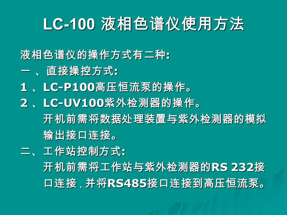 LC-100 液相色谱仪使用方法 液相色谱仪的操作方式有二种 : 一 、直接操控方式 : 1 、 LC-P100 高压恒流泵的操作。 2 、 LC-UV100 紫外检测器的操作。 开机前需将数据处理装置与紫外检测器的模拟 开机前需将数据处理装置与紫外检测器的模拟 输出接口连接。 输出接口连接。 二、工作站控制方式 : 开机前需将工作站与紫外检测器的 RS 232 接 开机前需将工作站与紫外检测器的 RS 232 接 口连接 , 并将 RS485 接口连接到高压恒流泵。 口连接 , 并将 RS485 接口连接到高压恒流泵。