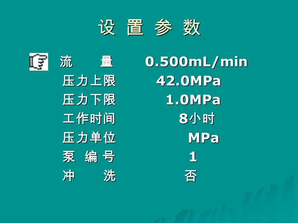 设 置 参 数 流 量 0.500mL/min 流 量 0.500mL/min 压力上限 42.0MPa 压力上限 42.0MPa 压力下限 1.0MPa 压力下限 1.0MPa 工作时间 8 小时 工作时间 8 小时 压力单位 MPa 压力单位 MPa 泵 编 号 1 泵 编 号 1 冲 洗 否 冲 洗 否