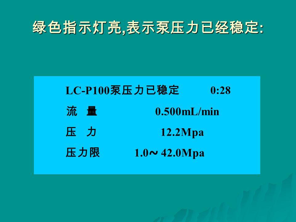 绿色指示灯亮, 表示泵压力已经稳定 : LC-P100 泵压力已稳定 0:28 流 量 0.500mL/min 压 力 12.2Mpa 压力限 1.0 ~ 42.0Mpa