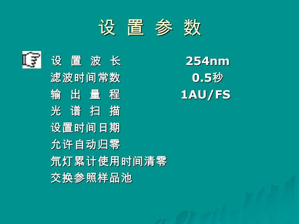 设 置 参 数 设 置 波 长 254nm 设 置 波 长 254nm 滤波时间常数 0.5 秒 滤波时间常数 0.5 秒 输 出 量 程 1AU/FS 输 出 量 程 1AU/FS 光 谱 扫 描 光 谱 扫 描 设置时间日期 设置时间日期 允许自动归零 允许自动归零 氘灯累计使用时间清零 氘灯累计使用时间清零 交换参照样品池 交换参照样品池