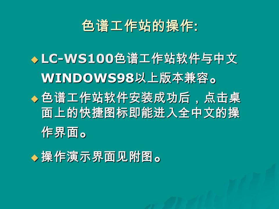色谱工作站的操作 :  LC-WS100 色谱工作站软件与中文 WINDOWS98 以上版本兼容 。  色谱工作站软件安装成功后 , 点击桌 面上的快捷图标即能进入全中文的操 作界面 。  操作演示界面见附图 。