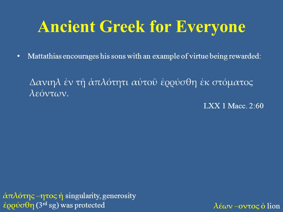Ancient Greek for Everyone Mattathias encourages his sons with an example of virtue being rewarded: Δανιηλ ἐν τῇ ἁπλότητι αὐτοῦ ἐρρύσθη ἐκ στόματος λε
