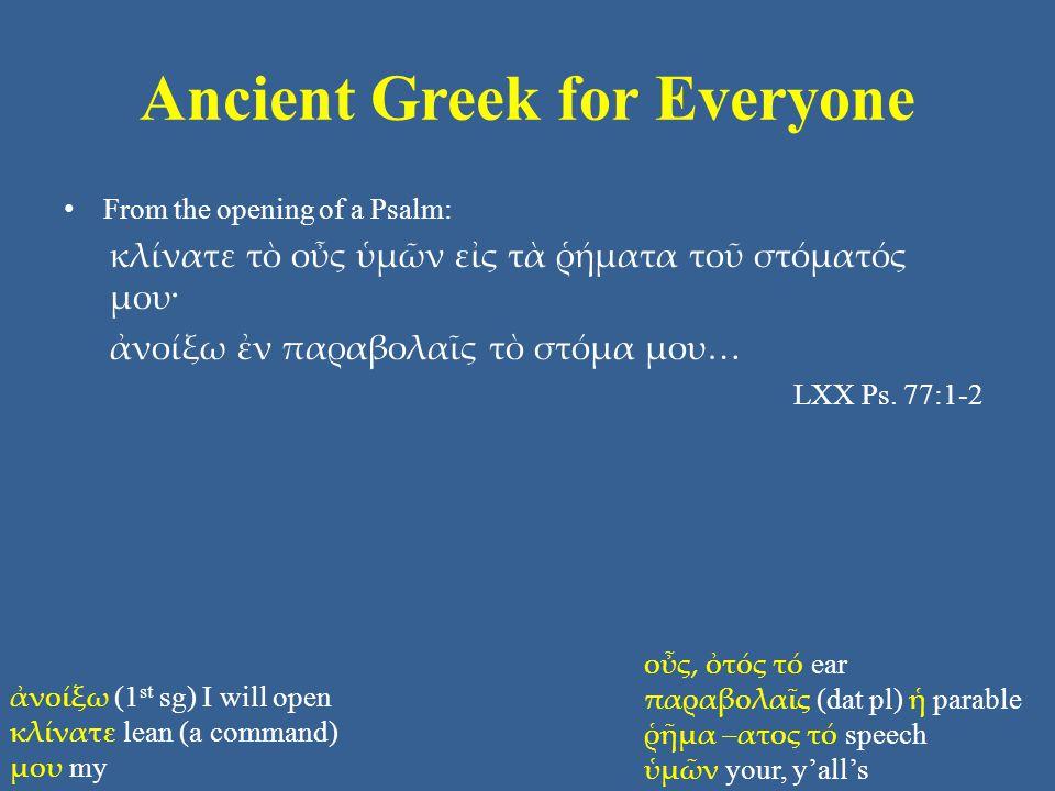 Ancient Greek for Everyone From the opening of a Psalm: κλίνατε τὸ οὖς ὑμῶν εἰς τὰ ῥήματα τοῦ στόματός μου· ἀνοίξω ἐν παραβολαῖς τὸ στόμα μου… LXX Ps.
