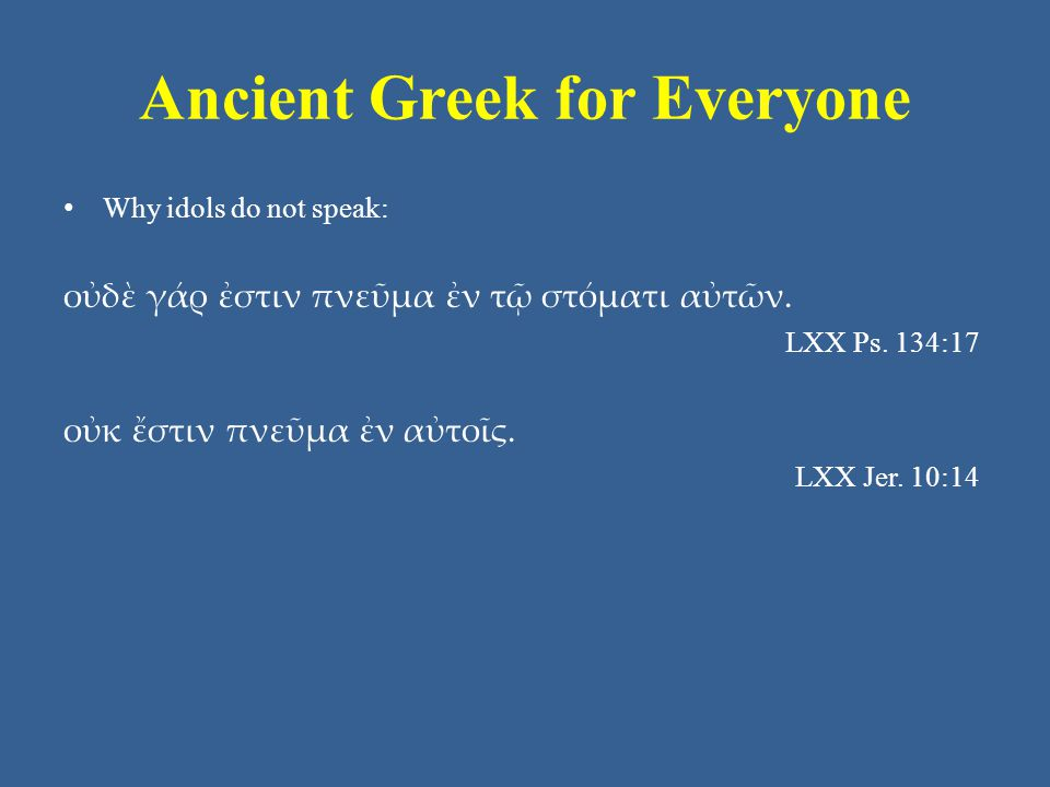Ancient Greek for Everyone Why idols do not speak: οὐδὲ γάρ ἐστιν πνεῦμα ἐν τῷ στόματι αὐτῶν.