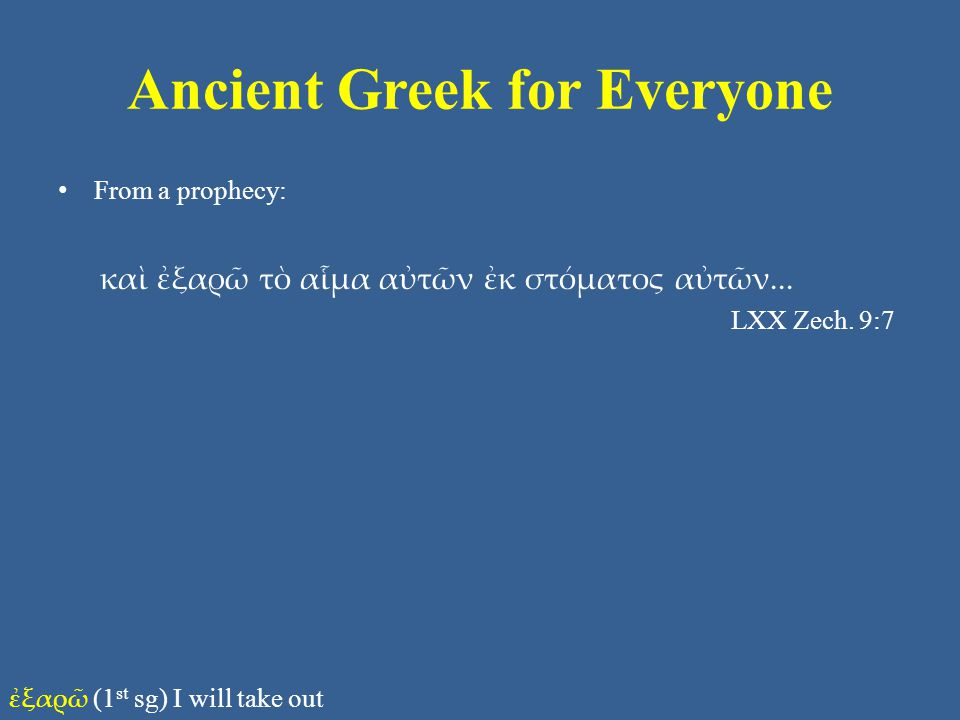 Ancient Greek for Everyone From a prophecy: καὶ ἐξαρῶ τὸ αἷμα αὐτῶν ἐκ στόματος αὐτῶν... LXX Zech. 9:7 ἐξαρῶ (1 st sg) I will take out