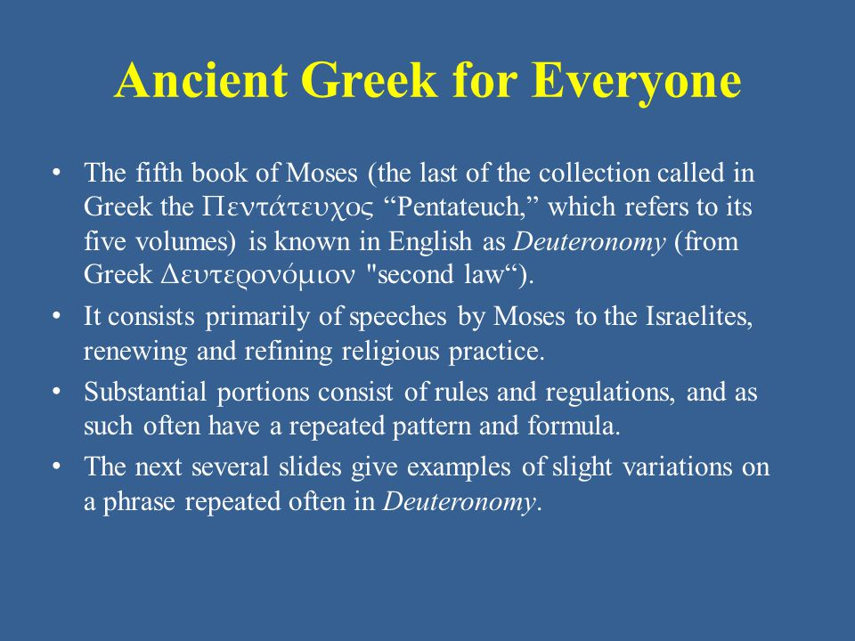 Ancient Greek for Everyone The fifth book of Moses (the last of the collection called in Greek the Πεντάτευχος Pentateuch, which refers to its five volumes) is known in English as Deuteronomy (from Greek Δευτερονόμιον second law ).