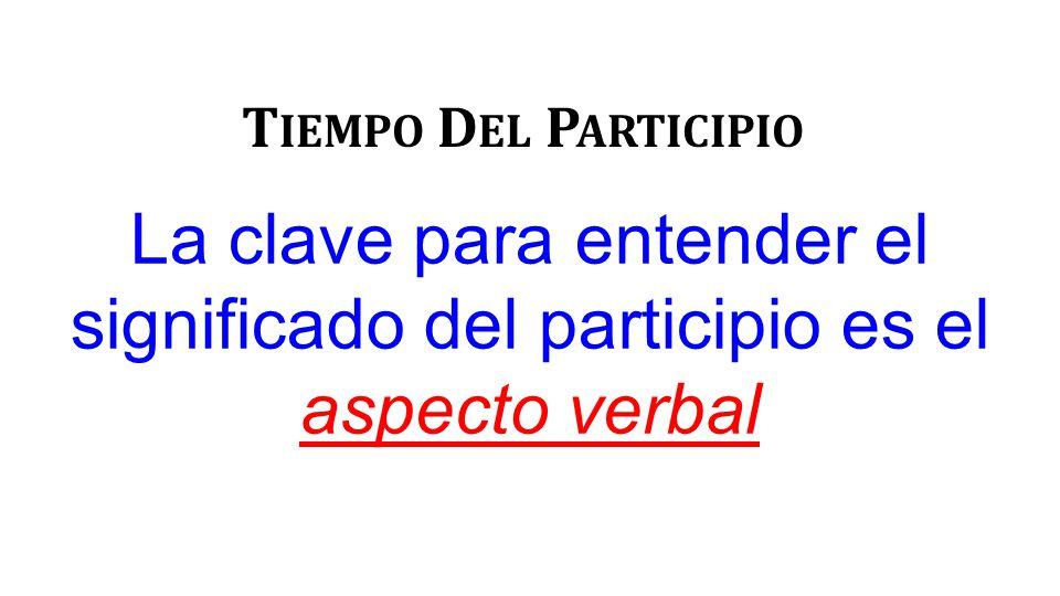 La clave para entender el significado del participio es el aspecto verbal T IEMPO D EL P ARTICIPIO