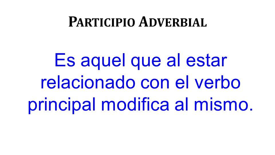P ARTICIPIO A DVERBIAL Es aquel que al estar relacionado con el verbo principal modifica al mismo.