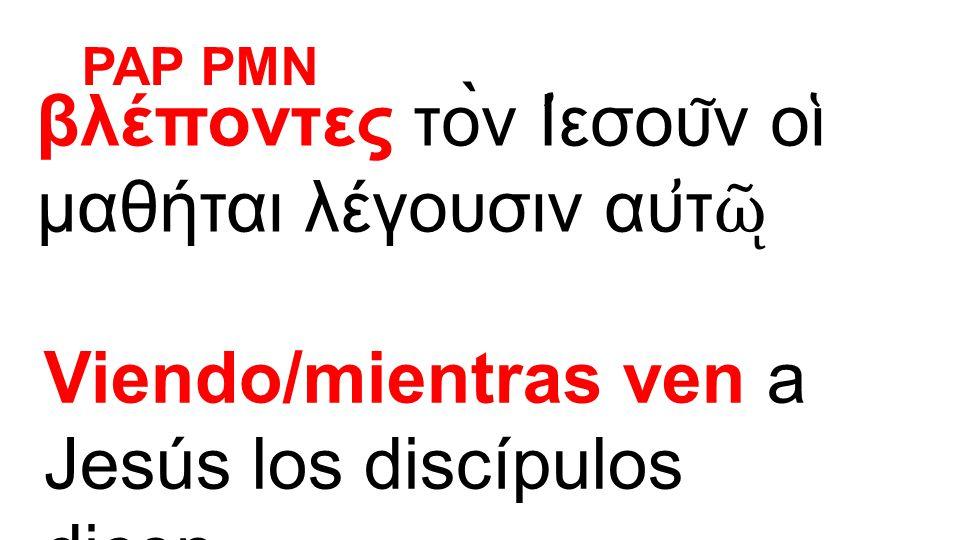βλέποντες τὸν Ι ̓ εσου ͂ ν οι ̔ μαθήται λέγουσιν αυ ̓ τ ῷ Viendo/mientras ven a Jesús los discípulos dicen… PAP PMN