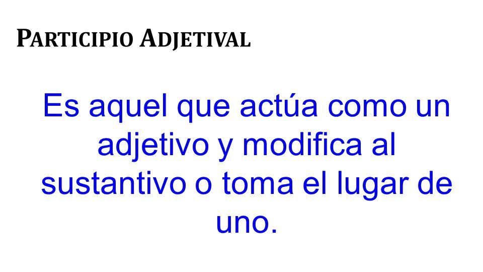 P ARTICIPIO A DJETIVAL Es aquel que actúa como un adjetivo y modifica al sustantivo o toma el lugar de uno.