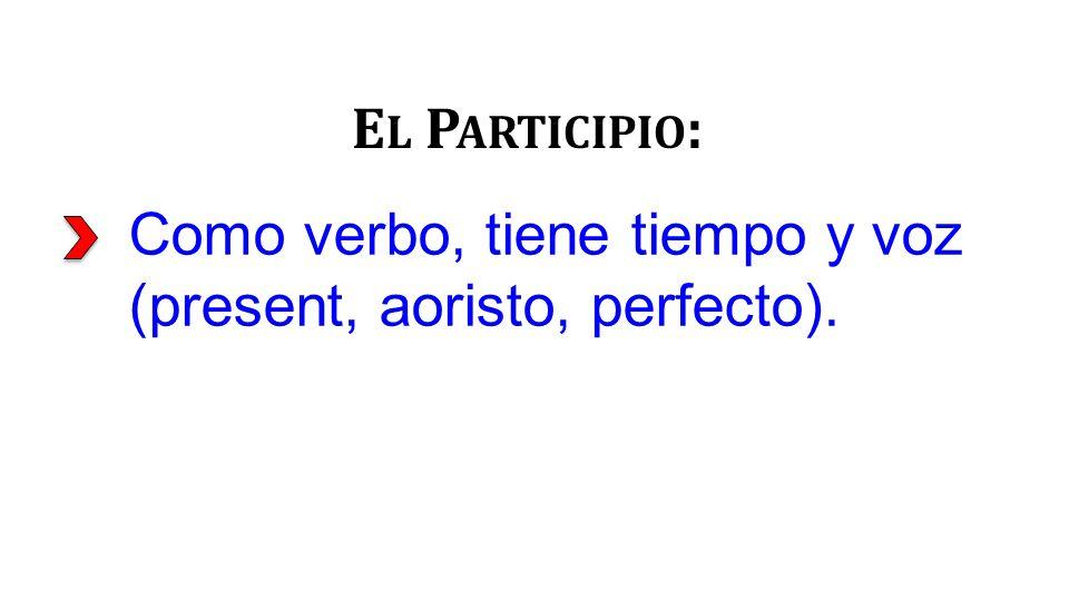 Como verbo, tiene tiempo y voz (present, aoristo, perfecto). E L P ARTICIPIO :