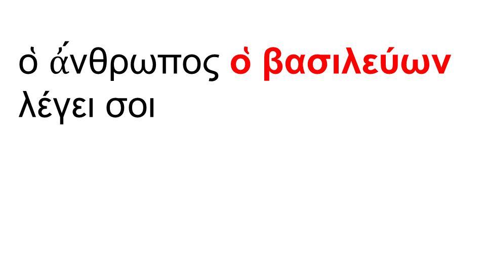 ο ̔ ἀ ́νθρωπος ο ̔ βασιλεύων λέγει σοι