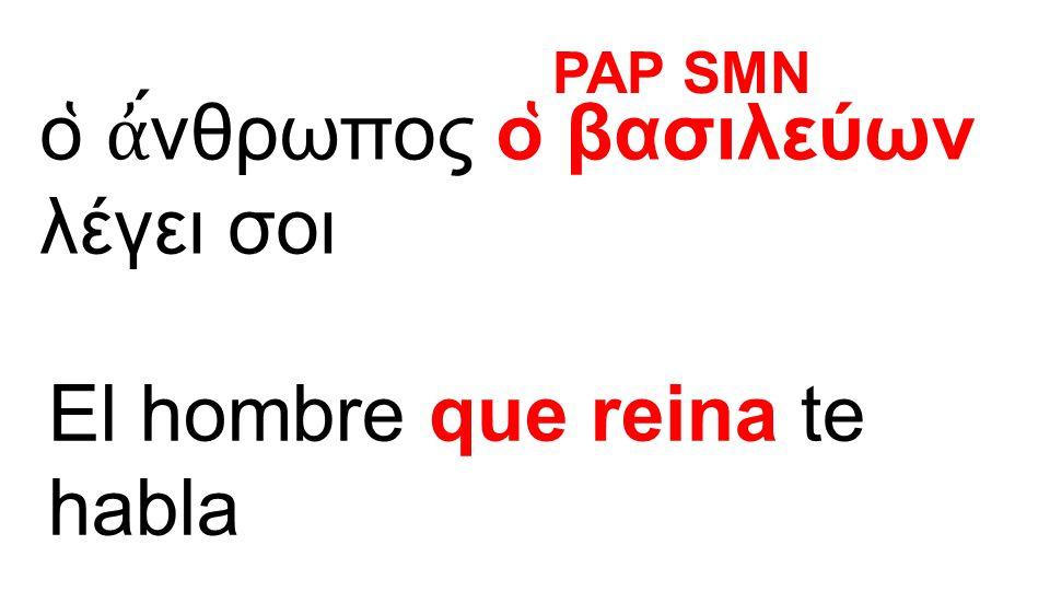 ο ̔ ἀ ́νθρωπος ο ̔ βασιλεύων λέγει σοι El hombre que reina te habla PAP SMN
