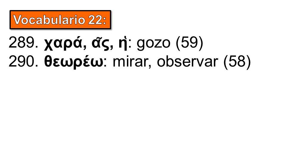 289. χαρά, α ͂ ς, η ̔ : gozo (59) 290. θεωρέω: mirar, observar (58)