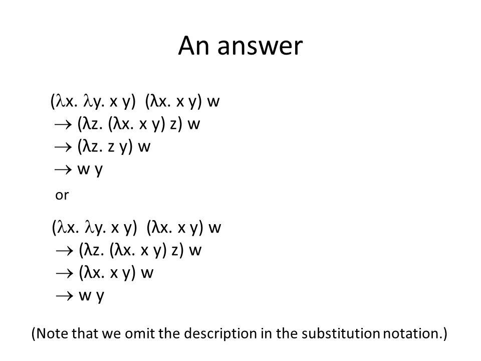 An answer ( x.y. x y) (λx. x y) w  (λz. (λx. x y) z) w  (λz.