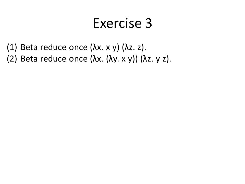 Exercise 3 (1)Beta reduce once (λx. x y) (λz. z). (2)Beta reduce once (λx. (λy. x y)) (λz. y z).