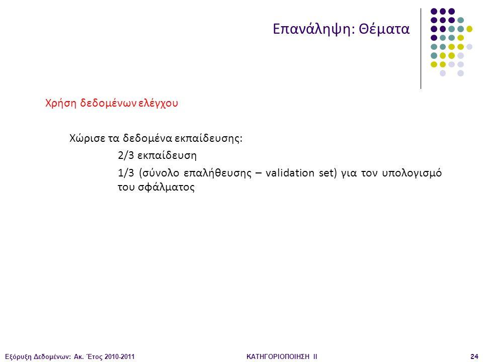 Εξόρυξη Δεδομένων: Ακ. Έτος 2010-2011ΚΑΤΗΓΟΡΙΟΠΟΙΗΣΗ II24 Χρήση δεδομένων ελέγχου Χώρισε τα δεδομένα εκπαίδευσης: 2/3 εκπαίδευση 1/3 (σύνολο επαλήθευσ