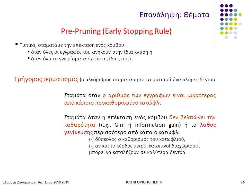 Εξόρυξη Δεδομένων: Ακ. Έτος 2010-2011ΚΑΤΗΓΟΡΙΟΠΟΙΗΣΗ II26 Pre-Pruning (Early Stopping Rule) Επανάληψη: Θέματα  Τυπικά, σταματάμε την επέκταση ενός κό