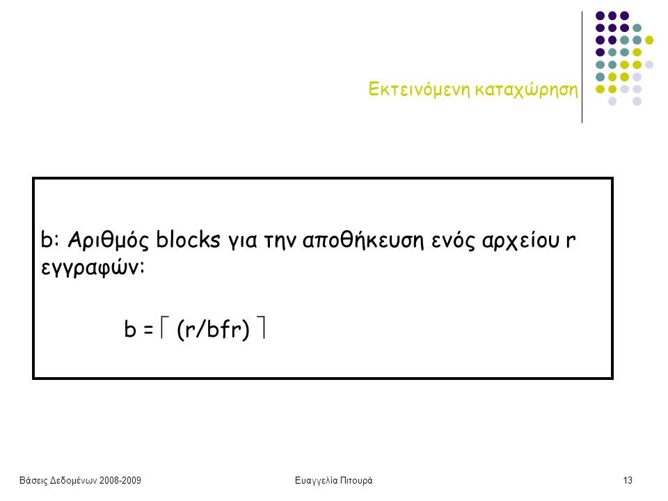 Βάσεις Δεδομένων 2008-2009Ευαγγελία Πιτουρά13 Εκτεινόμενη καταχώρηση b: Αριθμός blocks για την αποθήκευση ενός αρχείου r εγγραφών: b =  (r/bfr) 