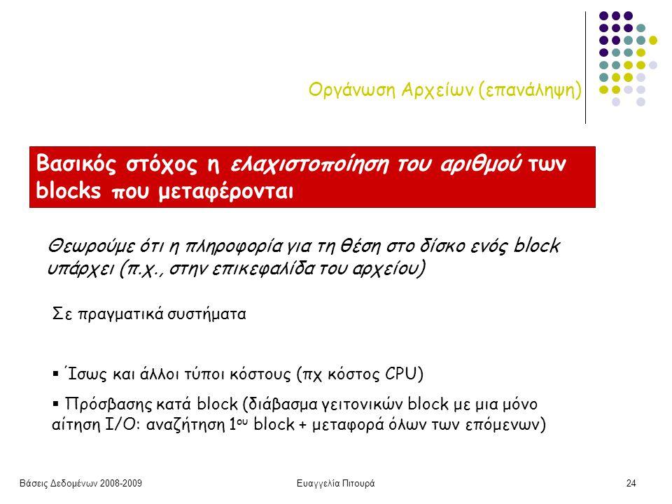 Βάσεις Δεδομένων 2008-2009Ευαγγελία Πιτουρά24 Οργάνωση Αρχείων (επανάληψη) Βασικός στόχος η ελαχιστοποίηση του αριθμού των blocks που μεταφέρονται Θεωρούμε ότι η πληροφορία για τη θέση στο δίσκο ενός block υπάρχει (π.χ., στην επικεφαλίδα του αρχείου) Σε πραγματικά συστήματα  Ίσως και άλλοι τύποι κόστους (πχ κόστος CPU)  Πρόσβασης κατά block (διάβασμα γειτονικών block με μια μόνο αίτηση I/O: αναζήτηση 1 ου block + μεταφορά όλων των επόμενων)