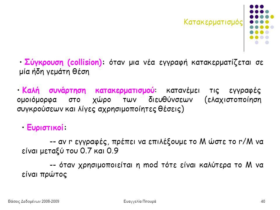 Βάσεις Δεδομένων 2008-2009Ευαγγελία Πιτουρά40 Κατακερματισμός Καλή συνάρτηση κατακερματισμού: κατανέμει τις εγγραφές ομοιόμορφα στο χώρο των διευθύνσεων (ελαχιστοποίηση συγκρούσεων και λίγες αχρησιμοποίητες θέσεις) Σύγκρουση (collision): όταν μια νέα εγγραφή κατακερματίζεται σε μία ήδη γεμάτη θέση Ευριστικοί: -- αν r εγγραφές, πρέπει να επιλέξουμε το Μ ώστε το r/M να είναι μεταξύ του 0.7 και 0.9 -- όταν χρησιμοποιείται η mod τότε είναι καλύτερα το Μ να είναι πρώτος